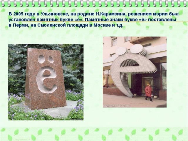 В 2005 году в Ульяновске, на родине Н.Карамзина, решением мэрии был установлен памятник букве «ё». Памятные знаки букве «ё» поставлены в Перми, на Смоленской площади в Москве и т.д.