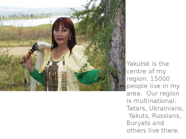 Yakutsk is the centre of my region. 15000 people live in my area. Our region is multinational: Tatars, Ukrainians, Yakuts, Russians, Buryats and others live there.