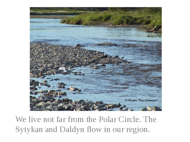 We live not far from the Polar Circle. The Sytykan and Daldyn flow in our region.