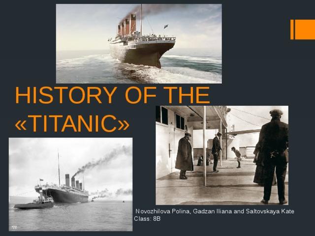 HISTORY OF THE «TITANIC»  Novozhilova Polina, Gadzan Iliana and Saltovskaya Kate  Class: 8B