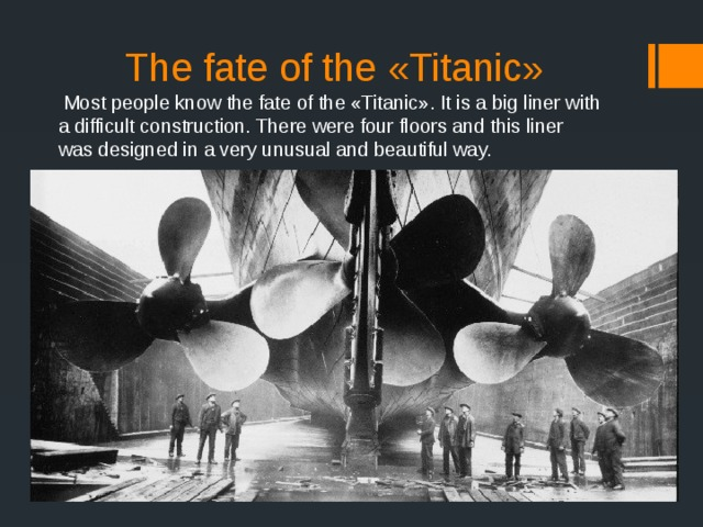 The fate of the «Titanic»  Most people know the fate of the «Titanic». It is a big liner with a difficult construction. There were four floors and this liner was designed in a very unusual and beautiful way.