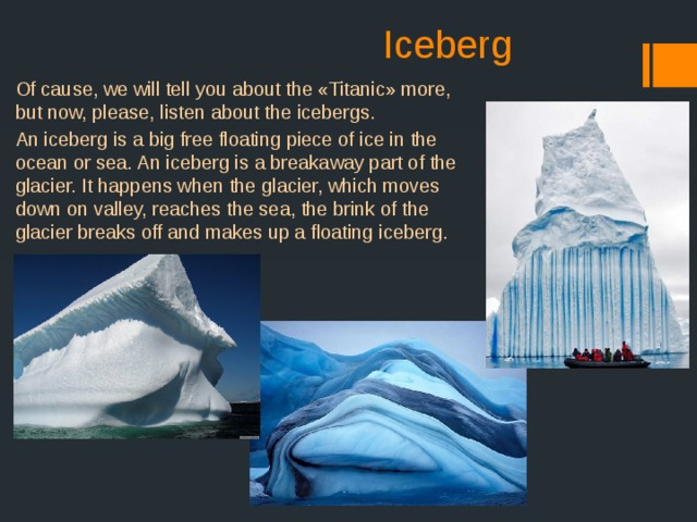 Iceberg Of cause, we will tell you about the «Titanic» more, but now, please, listen about the icebergs. An iceberg is a big free floating piece of ice in the ocean or sea. An iceberg is a breakaway part of the glacier. It happens when the glacier, which moves down on valley, reaches the sea, the brink of the glacier breaks off and makes up a floating iceberg.