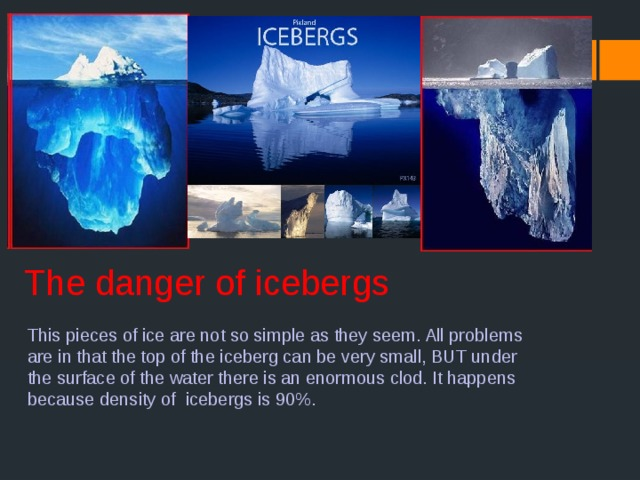 The danger of icebergs This pieces of ice are not so simple as they seem. All problems are in that the top of the iceberg can be very small, BUT under the surface of the water there is an enormous clod. It happens because density of icebergs is 90%.