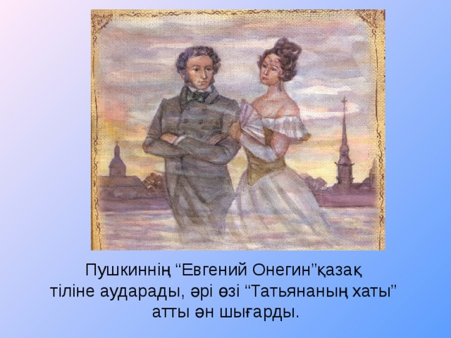 """Пушкиннің """"Евгений Онегин""""қазақ  тіліне аударады, әрі өзі """"Татьянаның хаты""""  атты ән шығарды."""