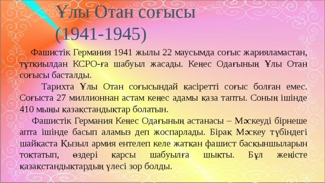 Ұлы Отан соғысы  (1941-1945)  Фашистік Германия 1941 жылы 22 маусымда соғыс жарияламастан, тұтқиылдан КСРО-ға шабуыл жасады. Кеңес Одағының Ұлы Отан соғысы басталды.  Тарихта Ұлы Отан соғысындай қасіретті соғыс болған емес. Соғыста 27 миллионнан астам кеңес адамы қаза тапты. Соның ішінде 410 мыңы қазақстандықтар болатын.  Фашистік Германия Кеңес Одағының астанасы – Мәскеуді бірнеше апта ішінде басып аламыз деп жоспарлады. Бірақ Мәскеу түбіндегі шайқаста Қызыл армия ентелеп келе жатқан фашист басқыншыларын тоқтатып, өздері қарсы шабуылға шықты. Бұл жеңісте қазақстандықтардың үлесі зор болды.