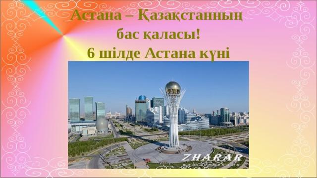 Астана – Қазақстанның бас қаласы! 6 шілде Астана күні