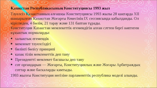 Қазақстан Республикасының Конституциясы 1993 жыл Тәуелсіз Қазақстанның алғашқы Конституциясы 1993 жылы 28 қаңтарда ХІІ шақырылған Қазақстан Жоғарғы Кеңесінің ІХ сессиясында қабылданды. Ол кіріспеден, 4 бөлім, 21 тарау және 131 баптан тұрады.  Конституция Қазақстан мемлекеттік егемендігін алған сәттен бергі көптеген құқықтық нормаларды: халықтық егемендік мемлекет тәуелсіздігі билікті бөлісу принципі қазақ тілін мемлекеттік деп тану Президентті мемлекет басшысы деп тану сот органдарын — Жоғарғы, Конституциялық және Жоғары Арбитраждық соттар және басқаларды қамтыды. 1993 жылғы Конституция негізіне парламенттік республика моделі алынды.