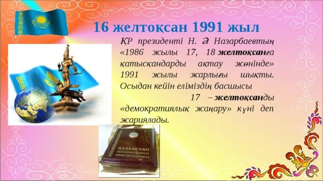 16 желтоқсан 1991 жыл ҚР президенті Н. Ә. Назарбаевтың «1986 жылы 17, 18 желтоқсан ға қатысқандарды ақтау жөнінде» 1991 жылы жарлығы шықты. Осыдан кейін еліміздің басшысы 17 – желтоқсан ды «демократиялық жаңару» күні деп жариялады.
