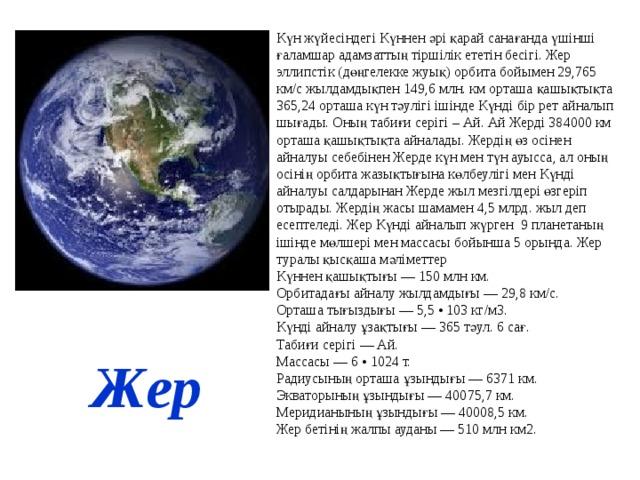 Күн жүйесіндегі Күннен әрі қарай санағанда үшінші ғаламшар адамзаттың тіршілік ететін бесігі. Жер эллипстік (дөңгелекке жуық) орбита бойымен 29,765 км/с жылдамдықпен 149,6 млн. км орташа қашықтықта 365,24 орташа күн тәулігі ішінде Күнді бір рет айналып шығады. Оның табиғи серігі – Ай. Ай Жерді 384000 км орташа қашықтықта айналады. Жердің өз осінен айналуы себебінен Жерде күн мен түн ауысса, ал оның осінің орбита жазықтығына көлбеулігі мен Күнді айналуы салдарынан Жерде жыл мезгілдері өзгеріп отырады. Жердің жасы шамамен 4,5 млрд. жыл деп есептеледі. Жер Күнді айналып жүрген 9 планетаның ішінде мөлшері мен массасы бойынша 5 орында. Жер туралы қысқаша мәліметтер Күннен қашықтығы — 150 млн км. Орбитадағы айналу жылдамдығы — 29,8 км/с. Орташа тығыздығы — 5,5 • 103 кг/м3. Күнді айналу ұзақтығы — 365 тәул. 6 caғ. Табиғи серігі — Ай. Массасы — 6 • 1024 т. Радиусының орташа ұзындығы — 6371 км. Экваторының ұзындығы — 40075,7 км. Меридианының ұзындығы — 40008,5 км. Жер бетінің жалпы ауданы — 510 млн км2. Жер