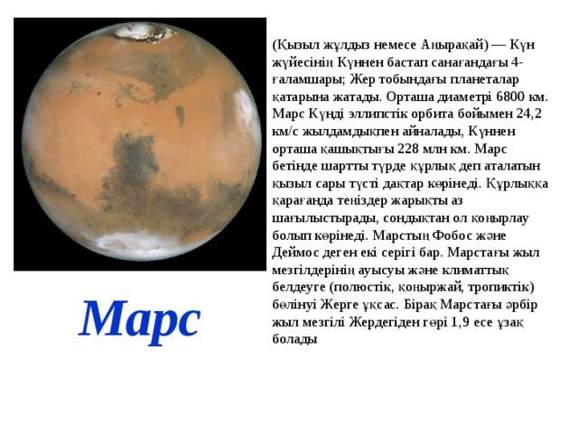 (Қызыл жұлдыз немесе Аңырақай) — Күн жүйесінің Күннен бастап санағандағы 4-ғаламшары; Жер тобындағы планеталар қатарына жатады. Орташа диаметрі 6800 км. Марс Күнді эллипстік орбита бойымен 24,2 км/с жылдамдықпен айналады, Күннен орташа қашықтығы 228 млн км. Марс бетінде шартты түрде құрлық деп аталатын қызыл сары түсті дақтар көрінеді. Құрлыққа қарағанда теңіздер жарықты аз шағылыстырады, сондықтан ол қоңырлау болып көрінеді. Марстың Фобос және Деймос деген екі серігі бар. Марстағы жыл мезгілдерінің ауысуы және климаттық белдеуге (полюстік, қоңыржай, тропиктік) бөлінуі Жерге ұқсас. Бірақ Марстағы әрбір жыл мезгілі Жердегіден гөрі 1,9 есе ұзақ болады Марс