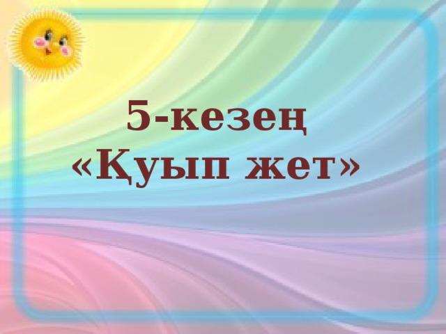 5-кезең «Қуып жет»