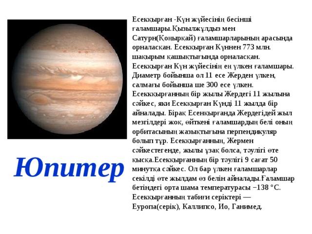 Есекқырған -Күн жүйесінің бесінші ғаламшары.Қызылжұлдыз мен Сатурн(Қоңырқай) ғаламшарларының арасында орналасқан. Есекқырған Күннен 773 млн. шақырым қашықтығында орналасқан. Есекқырған Күн жүйесінің ең үлкен ғаламшары. Диаметр бойынша ол 11 есе Жерден үлкен, салмағы бойынша ше 300 есе үлкен. Есеккқырғанның бір жылы Жердегі 11 жылына сәйкес, яки Есекқырған Күнді 11 жылда бір айналады. Бірақ Есенқырғанда Жердегідей жыл мезгілдері жоқ, өйткені ғаламшардың белі оның орбитасының жазықтығына перпендикуляр болып тұр. Есекқырғанның, Жермен сәйкестегенде, жылы ұзақ болса, тәулігі өте қысқа.Есекқырғанның бір тәулігі 9 сағат 50 минутқа сәйкес. Ол бар үлкен ғаламшарлар секілді өте жылдам өз белін айналады.Ғаламшар бетіндегі орта шама температурасы −138 °C. Есекқырғанның табиғи серіктері — Еуропа(серік), Каллипсо, Ио, Ганимед. Юпитер