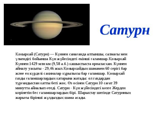 Сатурн Қоңырқай (Сатурн) — Күннен санағанда алтыншы, салмағы мен үлкендігі бойынша Күн жүйесіндегі екінші ғаламшар.Қоңырқай Күннен 1429 млн км (9,58 а.б.) қашықтықта орналасқан. Күннен айналу уақыты - 29,46 жыл.Қоңырқайдың шамамен 60 серігі бар және ең күрделі сақиналар құрылысы бар ғаламшар. Қоңырқай газды ғаламшарлардың қатарына жатады: ол газдардан тұрғандықтан қатты беті жоқ. Өз осінен Сатурн 10 сағат 39 минутта айналып өтеді. Сатурн - Күн жүйесіндегі көзге Жерден көрінетін бес ғаламшарлардың бірі. Шарықтау шегінде Сатурнның жарығы бірінші жұлдыздық шама асады.