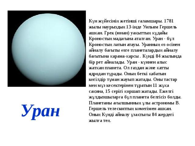 Күн жүйесінің жетінші ғаламшары. 1781 жылы наурыздың 13-інде Уильям Гершель ашқан. Грек (юнан) уақыттың құдайы Кроностың мадағына аталған. Уран - бұл Кроностың латын атауы. Уранның өз осінен айналу бағыты өзге планеталардың айналу бағытына қарама-қарсы . Күнді 84 жылында бір рет айналады. Уран - күннен алыс жатқан планета. Ол газдан және қатты ядродан тұрады. Оның беткі қабатын көгілдір тұман жауып жатады. Оны тастар мен мұз кесектерінен тұратын 11 жұқа сақина, 15 серігі қоршап жатады. Ежелгі жұлдызшыларға бұл планета белгісіз болды. Планетаны ағылшынның ұлы астрономы В. Гершель телескоптың көмегімен ашқан. Оның Күнді айналу ұзақтығы 84 жердегі жылға тең. Уран
