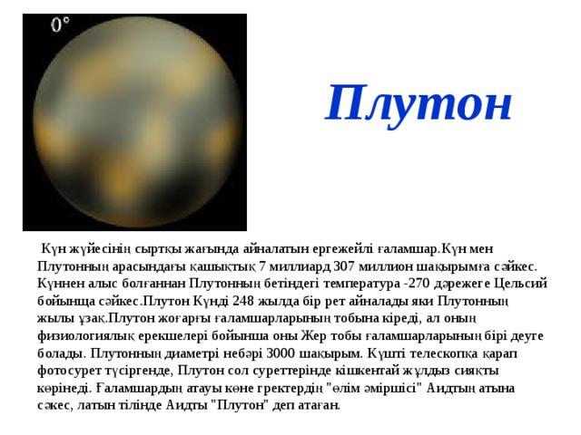 Плутон  Күн жүйесінің сыртқы жағында айналатын ергежейлі ғаламшар.Күн мен Плутонның арасындағы қашықтық 7 миллиард 307 миллион шақырымға сәйкес. Күннен алыс болғаннан Плутонның бетіндегі температура -270 дәрежеге Цельсий бойынща сәйкес.Плутон Күнді 248 жылда бір рет айналады яки Плутонның жылы ұзақ.Плутон жоғарғы ғаламшарларының тобына кіреді, ал оның физиологиялық ерекшелері бойынша оны Жер тобы ғаламшарларының бірі деуге болады. Плутонның диаметрі небәрі 3000 шақырым. Күшті телескопқа қарап фотосурет түсіргенде, Плутон сол суреттерінде кішкентай жұлдыз сияқты көрінеді. Ғаламшардың атауы көне гректердің
