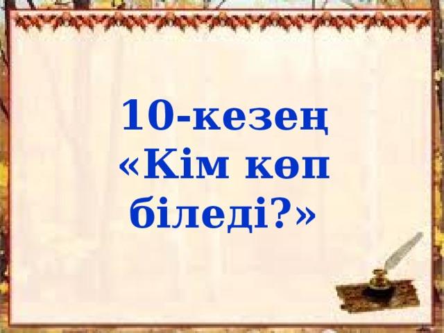 10-кезең «Кім көп біледі?»