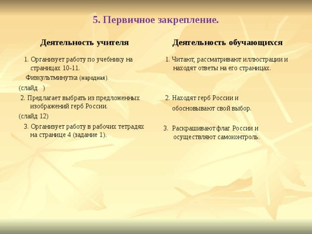 5. Первичное закрепление. Деятельность учителя Деятельность обучающихся  1. Организует работу по учебнику на страницах 10-11.  Физкультминутка (народная). (слайд )  2. Предлагает выбрать из предложенных изображений герб России. (слайд 12)  3. Организует работу в рабочих тетрадях на странице 4 (задание 1).  1. Читают, рассматривают иллюстрации и находят ответы на его страницах.  2. Находят герб России и  обосновывают свой выбор.  3. Раскрашивают флаг России и осуществляют самоконтроль.