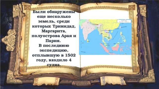 Были обнаружены еще несколько земель, среди которых Тринидад, Маргарита, полуострова Арая и Пария.  В последнюю экспедицию, отплывшую в 1502 году, входило 4 судна.