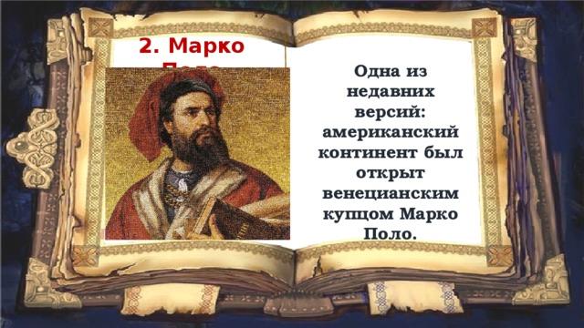 2. Марко Поло Одна из недавних версий: американский континент был открыт венецианским купцом Марко Поло.