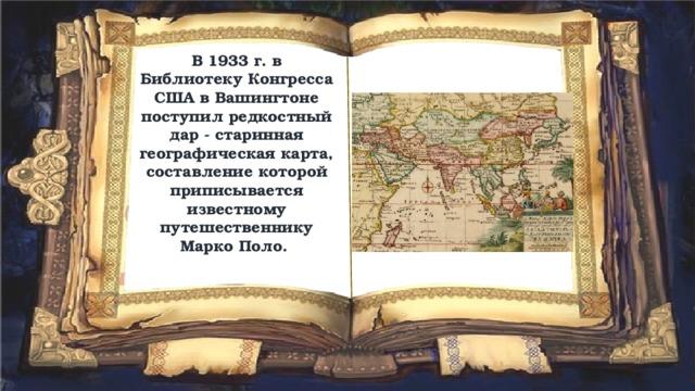 В 1933 г. в Библиотеку Конгресса США в Вашингтоне поступил редкостный дар - старинная географическая карта, составление которой приписывается известному путешественнику Марко Поло.