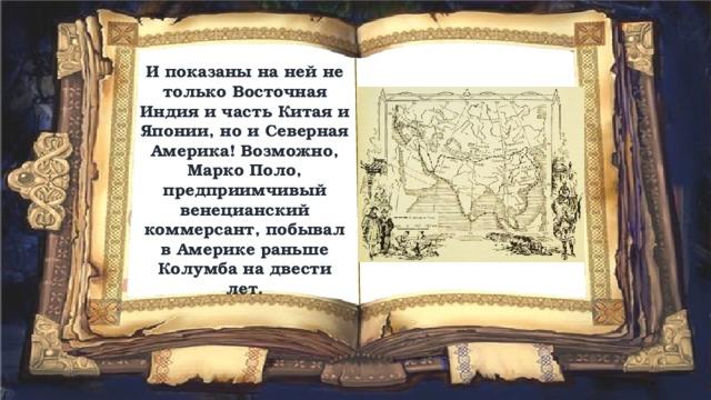 И показаны на ней не только Восточная Индия и часть Китая и Японии, но и Северная Америка! Возможно, Марко Поло, предприимчивый венецианский коммерсант, побывал в Америке раньше Колумба на двести лет.
