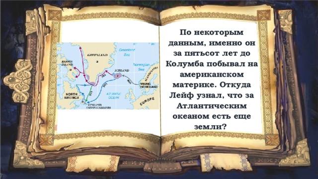 По некоторым данным, именно он за пятьсот лет до Колумба побывал на американском материке. Откуда Лейф узнал, что за Атлантическим океаном есть еще земли?