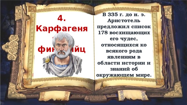 В 335 г. до н. э. Аристотель предложил список 178 восхищающих его чудес, относящихся ко всякого рода явлениям в области истории и знаний об окружающем мире. 4. Карфагеняне и финикийцы