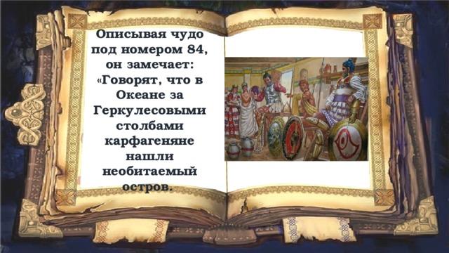 Описывая чудо под номером 84, он замечает:  «Говорят, что в Океане за Геркулесовыми столбами карфагеняне нашли необитаемый остров.