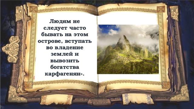Людям не следует часто бывать на этом острове, вступать во владение землей и вывозить богатства карфагенян».