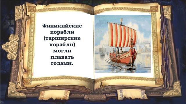 Финикийские корабли (тарширские корабли) могли плавать годами.