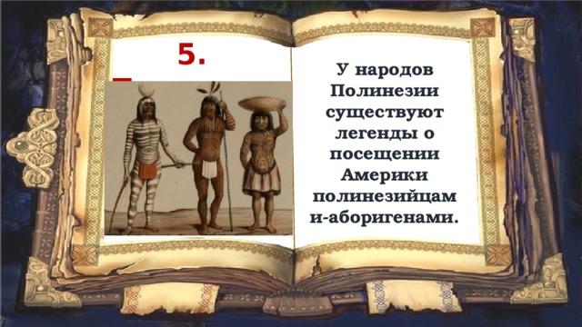 5. Полинезийцы У народов Полинезии существуют легенды о посещении Америки полинезийцами-аборигенами.
