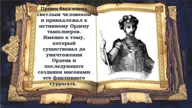Принц был очень светлым человеком и принадлежал к истинному Ордену тамплиеров. Именно к тому, который существовал до уничтожения Ордена и последующего создания масонами его фиктивного суррогата.