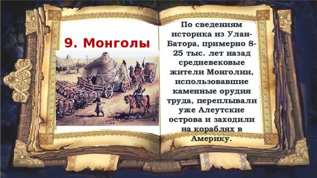 По сведениям историка из Улан-Батора, примерно 8-25 тыс. лет назад средневековые жители Монголии, использовавшие каменные орудия труда, переплывали уже Алеутские острова и заходили на кораблях в Америку. 9. Монголы