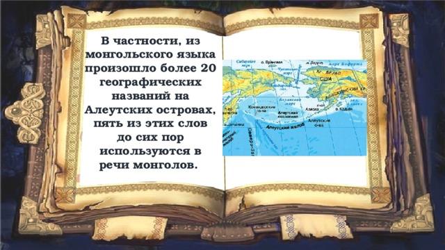 В частности, из монгольского языка произошло более 20 географических названий на Алеутских островах, пять из этих слов до сих пор используются в речи монголов.