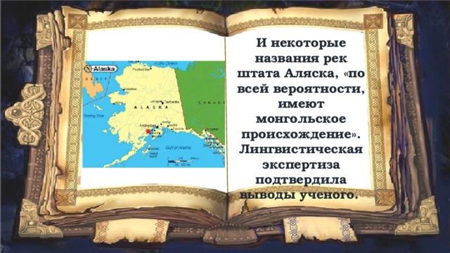 И некоторые названия рек штата Аляска, «по всей вероятности, имеют монгольское происхождение». Лингвистическая экспертиза подтвердила выводы ученого.