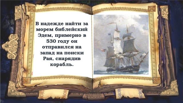 В надежде найти за морем библейский Эдем, примерно в 530 году он отправился на запад на поиски Рая, снарядив корабль.