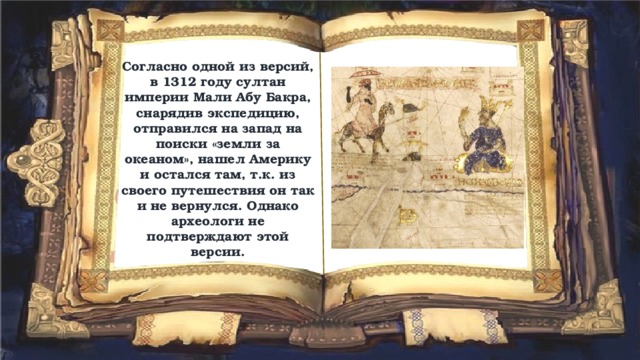 Согласно одной из версий, в 1312 году султан империи Мали Абу Бакра, снарядив экспедицию, отправился на запад на поиски «земли за океаном», нашел Америку и остался там, т.к. из своего путешествия он так и не вернулся. Однако археологи не подтверждают этой версии.