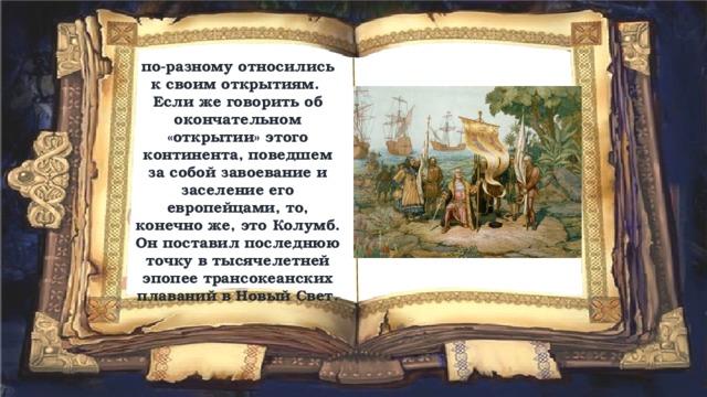 по-разному относились к своим открытиям. Если же говорить об окончательном «открытии» этого континента, поведшем за собой завоевание и заселение его европейцами, то, конечно же, это Колумб. Он поставил последнюю точку в тысячелетней эпопее трансокеанских плаваний в Новый Свет.