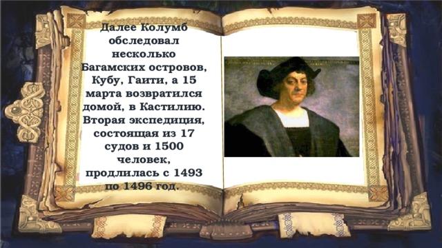 Далее Колумб обследовал несколько Багамских островов, Кубу, Гаити, а 15 марта возвратился домой, в Кастилию. Вторая экспедиция, состоящая из 17 судов и 1500 человек, продлилась с 1493 по 1496 год.