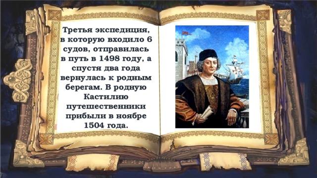 Третья экспедиция, в которую входило 6 судов, отправилась в путь в 1498 году, а спустя два года вернулась к родным берегам. В родную Кастилию путешественники прибыли в ноябре 1504 года.