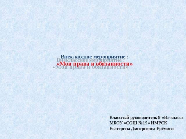 Внеклассное мероприятие :  «Мои права и обязанности»   Классный руководитель 8 «В» класса МБОУ «СОШ №19» ИМРСК  Екатерина Дмитриевна Ерёмина