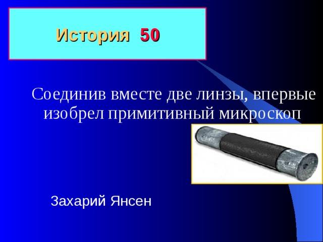 История 50 Соединив вместе две линзы, впервые изобрел примитивный микроскоп Захарий Янсен
