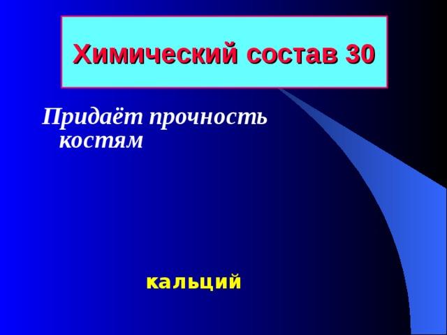 Химический состав 30 Придаёт прочность костям   кальций