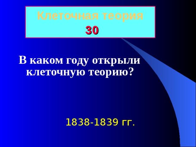 Клеточная теория  30 В каком году открыли клеточную теорию? 1838-1839 гг.