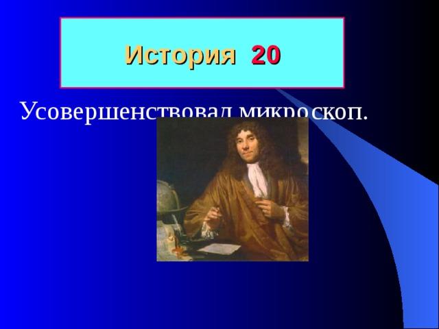 История 20 Усовершенствовал микроскоп.