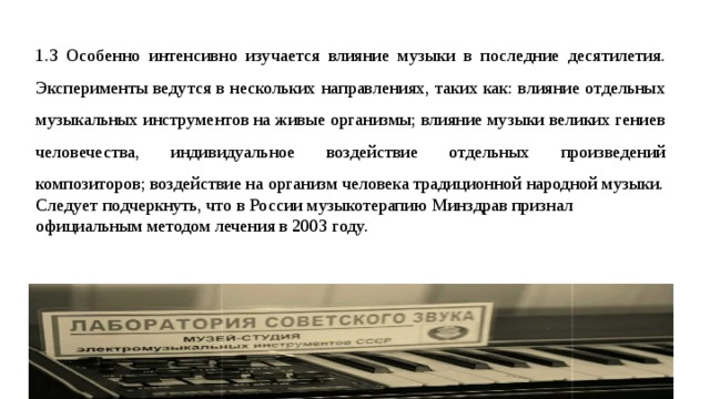 1.3 Особенно интенсивно изучается влияние музыки в последние десятилетия. Эксперименты ведутся в нескольких направлениях, таких как: влияние отдельных музыкальных инструментов на живые организмы; влияние музыки великих гениев человечества, индивидуальное воздействие отдельных произведений композиторов; воздействие на организм человека традиционной народной музыки. Следует подчеркнуть, что в России музыкотерапию Минздрав признал официальным методом лечения в 2003 году.