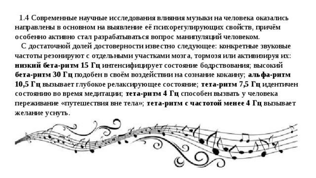 1.4 Современные научные исследования влияния музыки на человека оказались направлены в основном на выявление её психорегулирующих свойств, причём особенно активно стал разрабатываться вопрос манипуляций человеком.  С достаточной долей достоверности известно следующее: конкретные звуковые частоты резонируют с отдельными участками мозга, тормозя или активизируя их: низкий бета-ритм  15  Гц интенсифицирует состояние бодрствования; высокий бета-ритм 30 Гц подобен в своём воздействии на сознание кокаину; альфа-ритм  10,5 Гц вызывает глубокое релаксирующее состояние; тета-ритм 7,5 Гц идентичен состоянию во время медитации; тета-ритм 4 Гц способен вызвать у человека переживание «путешествия вне тела»; тета-ритм с частотой менее 4 Гц вызывает желание уснуть.