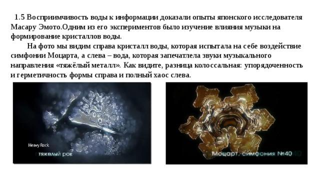 1.5 Восприимчивость воды к информации доказали опыты японского исследователя Масару Эмото.Одним из его экспериментов было изучение влияния музыки на формирование кристаллов воды.  На фото мы видим справа кристалл воды, которая испытала на себе воздействие симфонии Моцарта, а слева – вода, которая запечатлела звуки музыкального направления «тяжёлый металл». Как видите, разница колоссальная: упорядоченность и герметичность формы справа и полный хаос слева.
