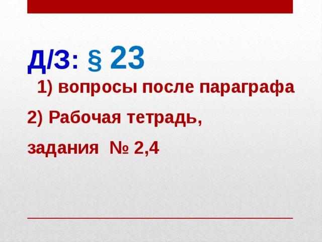 Д/З:  § 23  1) вопросы после параграфа 2) Рабочая тетрадь, задания № 2,4