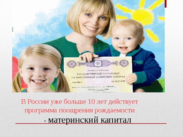 В России уже больше 10 лет действует  программа поощрения рождаемости  - материнский капитал